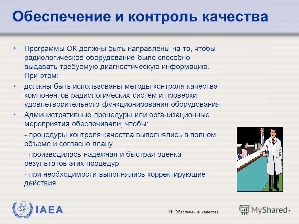 IAEA 11: Обеспечение качества9 Обеспечение и контроль качества Программы ОК должны быть направлены на то, чтобы радиологическое оборудование было способно выдавать требуемую диагностическую информацию. При этом: должны быть использованы методы контро