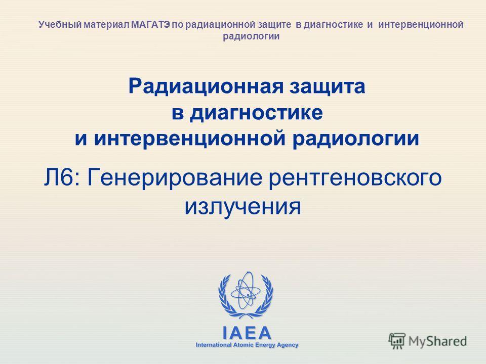 IAEA International Atomic Energy Agency Радиационная защита в диагностике и интервенционной радиологии Л6: Генерирование рентгеновского излучения Учебный материал МАГАТЭ по радиационной защите в диагностике и интервенционной радиологии