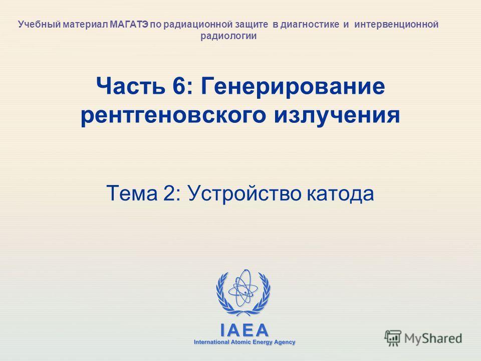 IAEA International Atomic Energy Agency Часть 6: Генерирование рентгеновского излучения Тема 2: Устройство катода Учебный материал МАГАТЭ по радиационной защите в диагностике и интервенционной радиологии