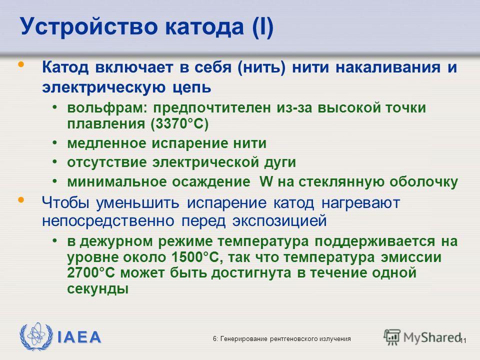 IAEA 6: Генерирование рентгеновского излучения 11 Устройство катода (I) Катод включает в себя (нить) нити накаливания и электрическую цепь вольфрам: предпочтителен из-за высокой точки плавления (3370°C) медленное испарение нити отсутствие электрическ