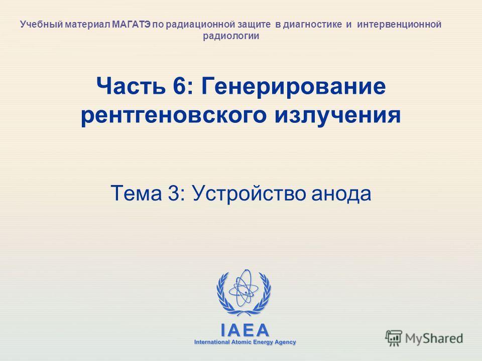 IAEA International Atomic Energy Agency Часть 6: Генерирование рентгеновского излучения Тема 3: Устройство анода Учебный материал МАГАТЭ по радиационной защите в диагностике и интервенционной радиологии
