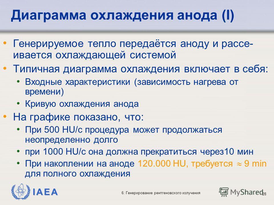 IAEA 6: Генерирование рентгеновского излучения 28 Диаграмма охлаждения анода (I) Генерируемое тепло передаётся аноду и рассе- ивается охлаждающей системой Типичная диаграмма охлаждения включает в себя: Входные характеристики (зависимость нагрева от в