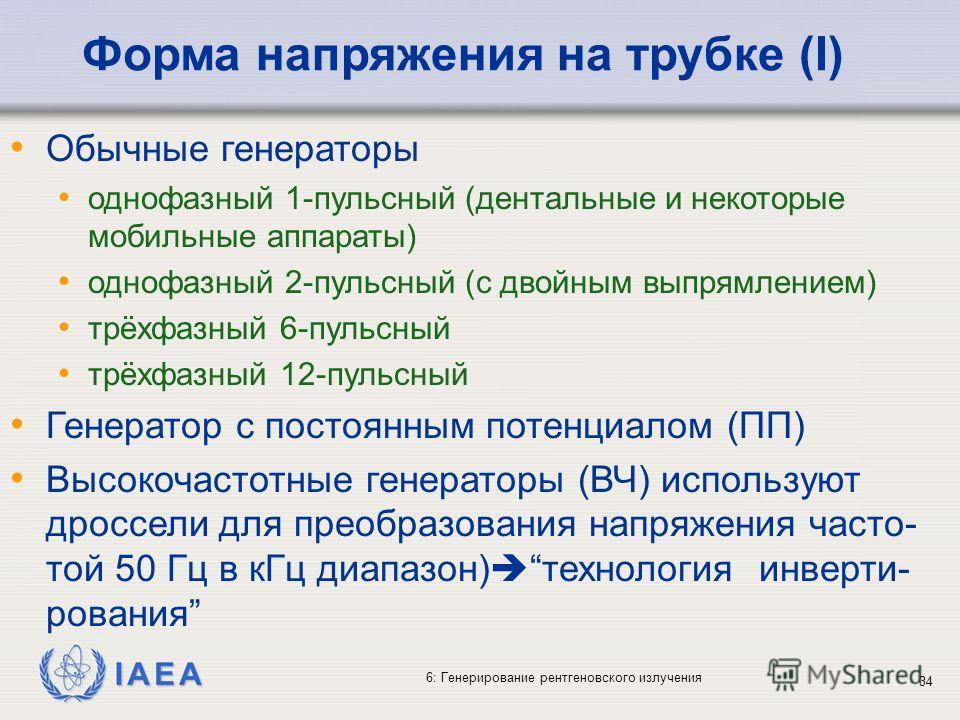 IAEA 6: Генерирование рентгеновского излучения 34 Форма напряжения на трубке (I) Обычные генераторы однофазный 1-пульсный (дентальные и некоторые мобильные аппараты) однофазный 2-пульсный (с двойным выпрямлением) трёхфазный 6-пульсный трёхфазный 12-п