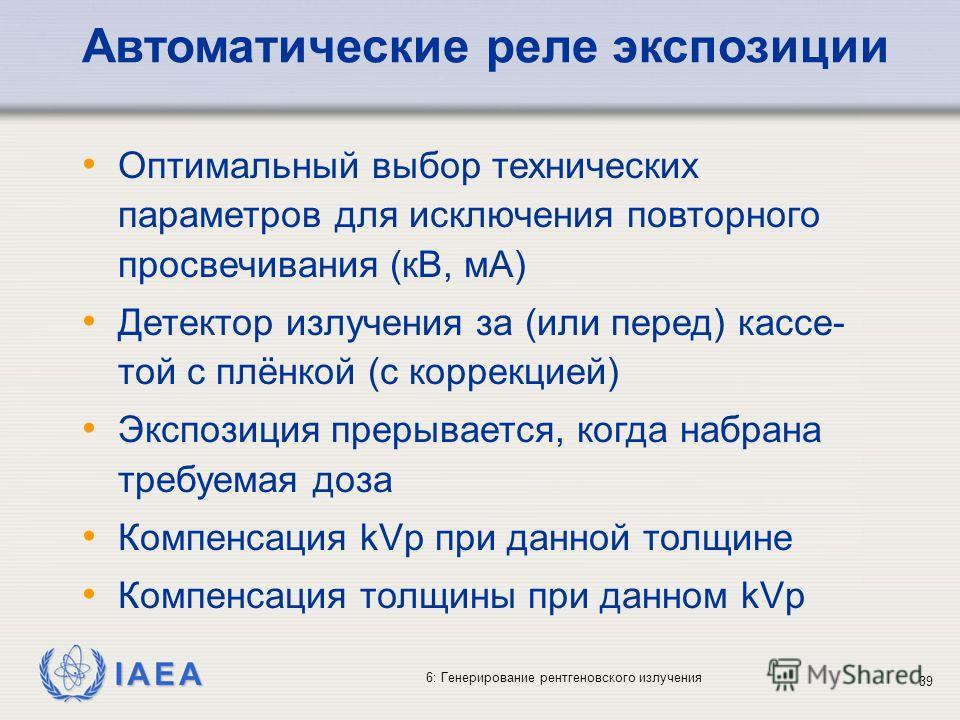 IAEA 6: Генерирование рентгеновского излучения 39 Автоматические реле экспозиции Оптимальный выбор технических параметров для исключения повторного просвечивания (кВ, мA) Детектор излучения за (или перед) кассе- той с плёнкой (с коррекцией) Экспозици