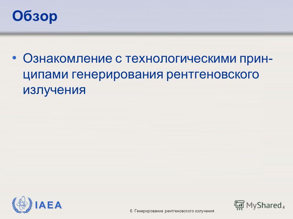 IAEA 6: Генерирование рентгеновского излучения 4 Обзор Ознакомление с технологическими прин- ципами генерирования рентгеновского излучения