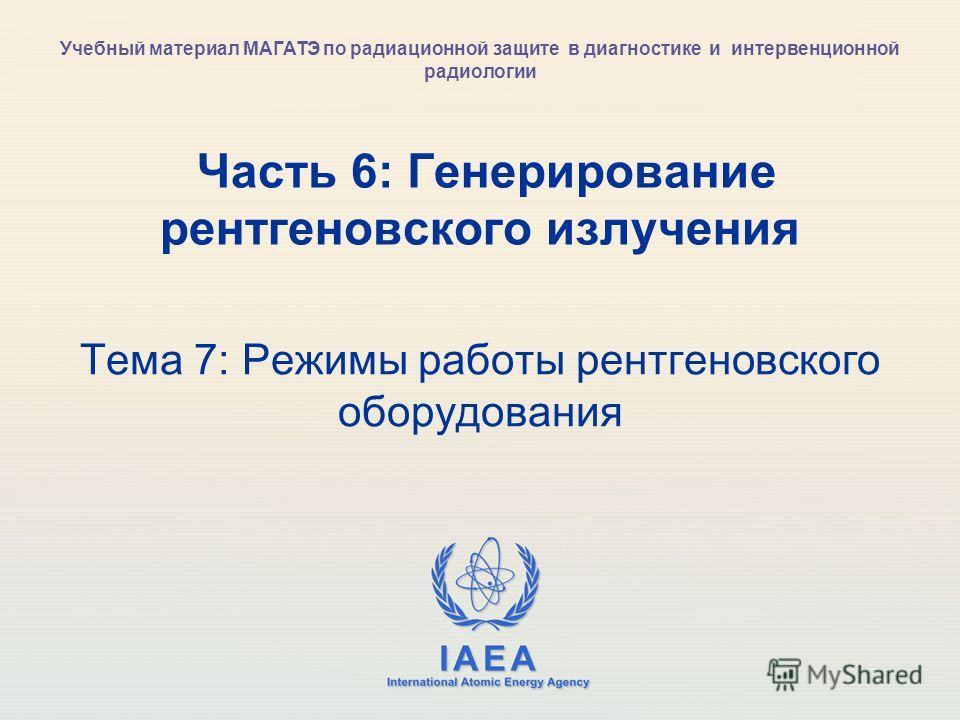IAEA International Atomic Energy Agency Часть 6: Генерирование рентгеновского излучения Тема 7: Режимы работы рентгеновского оборудования Учебный материал МАГАТЭ по радиационной защите в диагностике и интервенционной радиологии