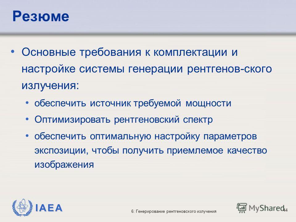 IAEA 6: Генерирование рентгеновского излучения 44 Резюме Основные требования к комплектации и настройке системы генерации рентгенов-ского излучения: обеспечить источник требуемой мощности Оптимизировать рентгеновский спектр обеспечить оптимальную нас