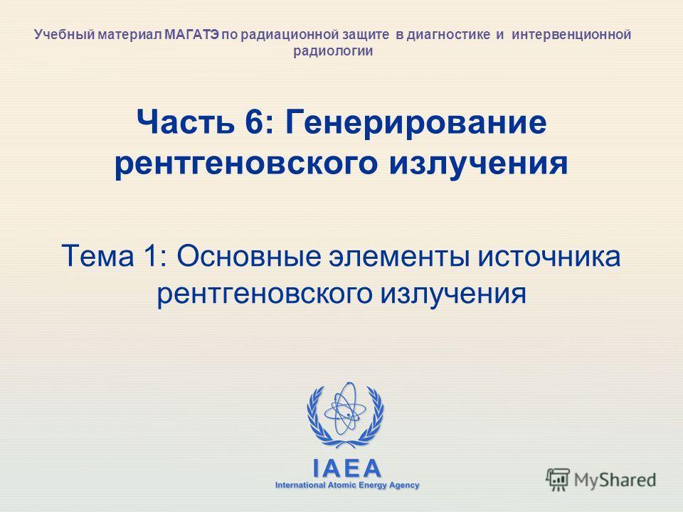 IAEA International Atomic Energy Agency Часть 6: Генерирование рентгеновского излучения Тема 1: Основные элементы источника рентгеновского излучения Учебный материал МАГАТЭ по радиационной защите в диагностике и интервенционной радиологии