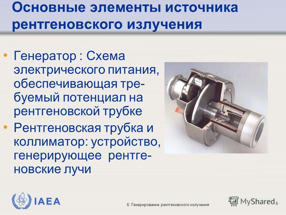 IAEA 6: Генерирование рентгеновского излучения 6 Основные элементы источника рентгеновского излучения Генератор : Схема электрического питания, обеспечивающая тре- буемый потенциал на рентгеновской трубке Рентгеновская трубка и коллиматор: устройство