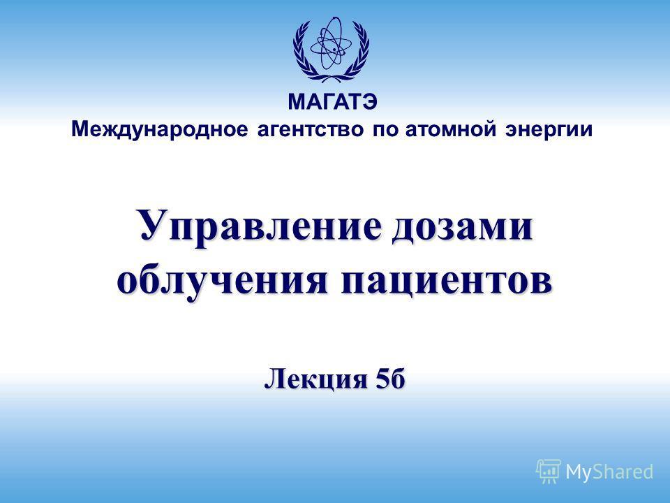 МАГАТЭ Международное агентство по атомной энергии Управление дозами облучения пациентов Лекция 5б