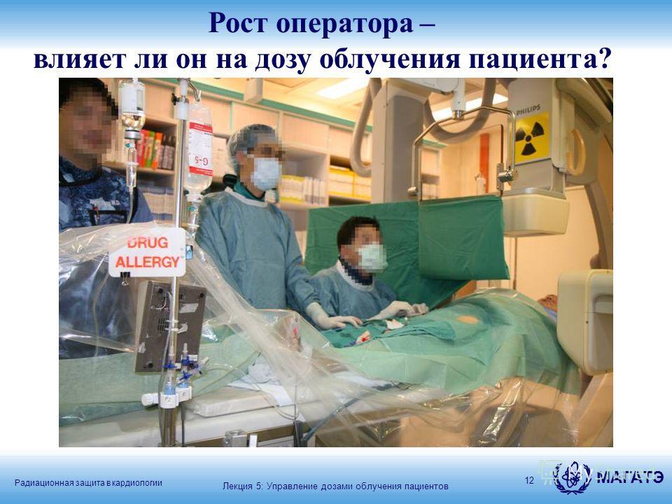 Радиационная защита в кардиологии МАГАТЭ 12 Рост оператора – влияет ли он на дозу облучения пациента? а - Лекция 5: Управление дозами облучения пациентов