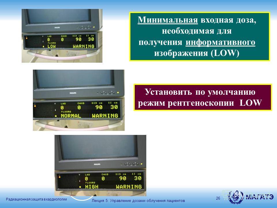 Радиационная защита в кардиологии МАГАТЭ 26 Установить по умолчанию режим рентгеноскопии LOW Минимальная входная доза, необходимая для получения информативного изображения (LOW) Лекция 5: Управление дозами облучения пациентов
