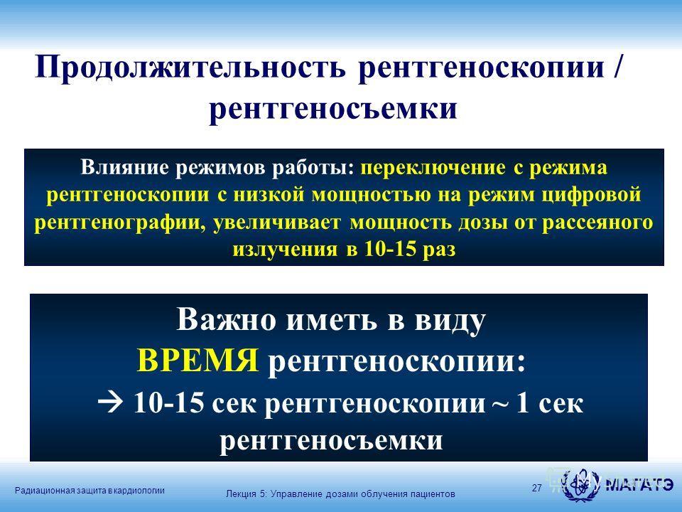 Радиационная защита в кардиологии МАГАТЭ 27 Продолжительность рентгеноскопии / рентгеносъемки Важно иметь в виду ВРЕМЯ рентгеноскопии: 10-15 сек рентгеноскопии ~ 1 сек рентгеносъемки Лекция 5: Управление дозами облучения пациентов Влияние режимов раб