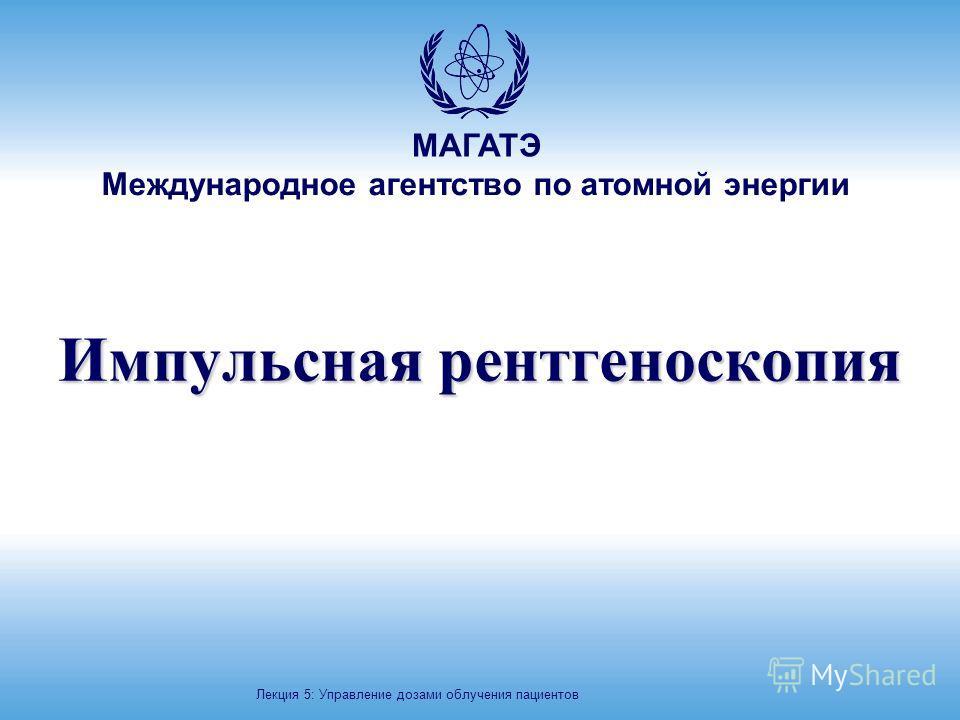 МАГАТЭ Международное агентство по атомной энергии Импульсная рентгеноскопия Лекция 5: Управление дозами облучения пациентов