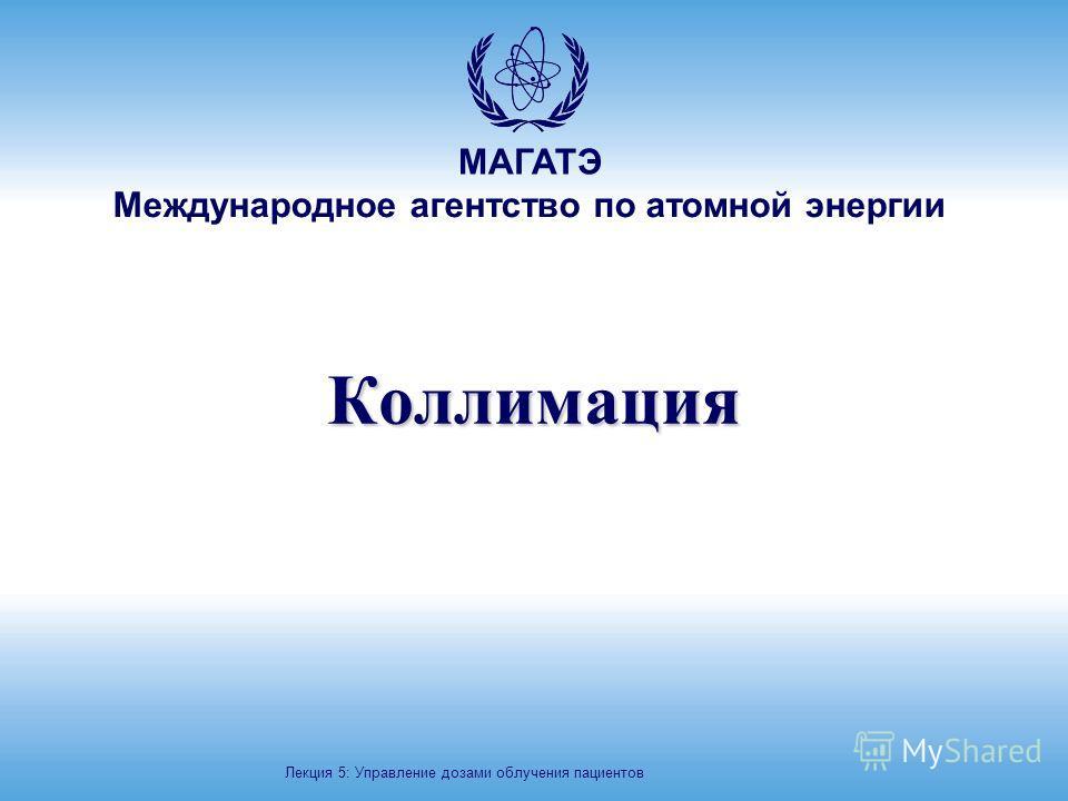 МАГАТЭ Международное агентство по атомной энергии Коллимация Лекция 5: Управление дозами облучения пациентов