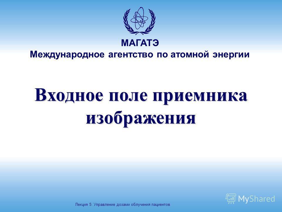 МАГАТЭ Международное агентство по атомной энергии Входное поле приемника изображения Лекция 5: Управление дозами облучения пациентов