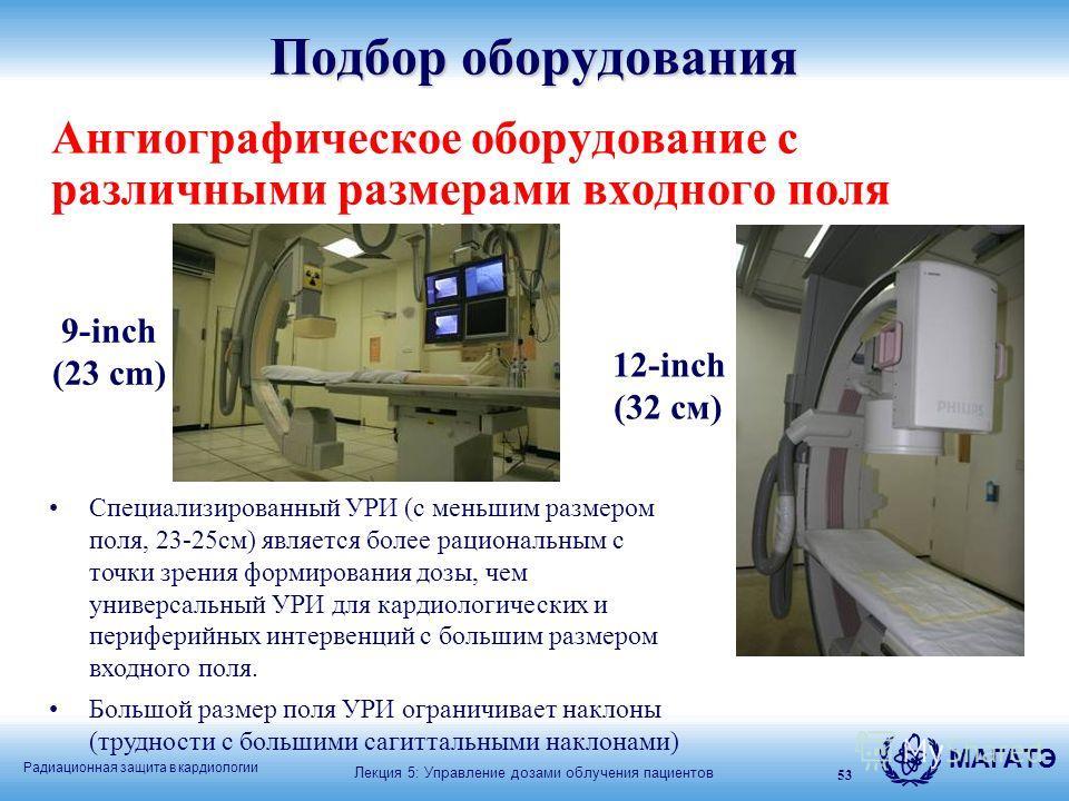Радиационная защита в кардиологии МАГАТЭ Лекция 5: Управление дозами облучения пациентов 53 Подбор оборудования Ангиографическое оборудование с различными размерами входного поля Специализированный УРИ (с меньшим размером поля, 23-25см) является боле