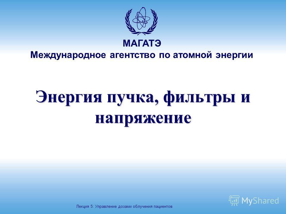 МАГАТЭ Международное агентство по атомной энергии Энергия пучка, фильтры и напряжение Лекция 5: Управление дозами облучения пациентов