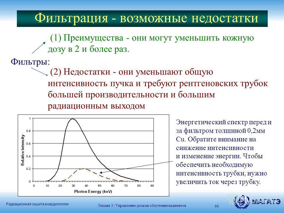 Радиационная защита в кардиологии МАГАТЭ Лекция 5: Управление дозами облучения пациентов 66 Фильтры: (1) Преимущества - они могут уменьшить кожную дозу в 2 и более раз. (2) Недостатки - они уменьшают общую интенсивность пучка и требуют рентгеновских