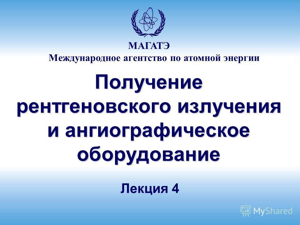 Международное агентство по атомной энергии МАГАТЭ Получение рентгеновского излучения и ангиографическое оборудование Лекция 4