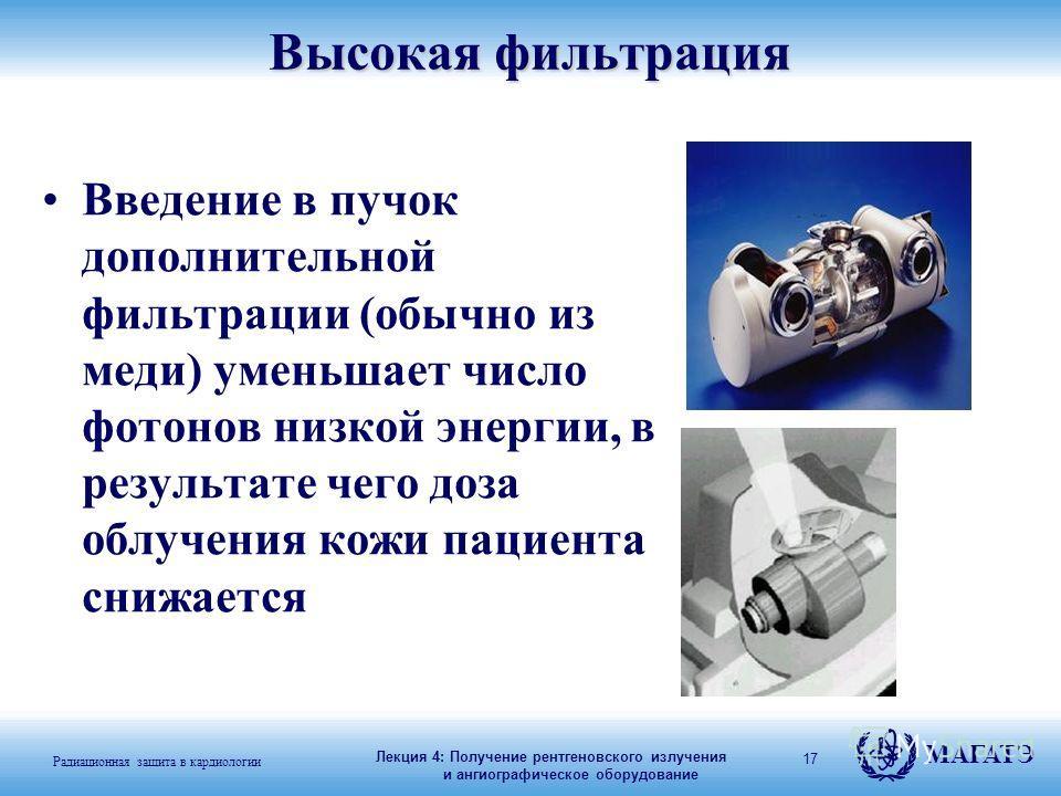 Радиационная защита в кардиологии МАГАТЭ 17Высокая фильтрация Введение в пучок дополнительной фильтрации (обычно из меди) уменьшает число фотонов низкой энергии, в результате чего доза облучения кожи пациента снижается Лекция 4: Получение рентгеновск