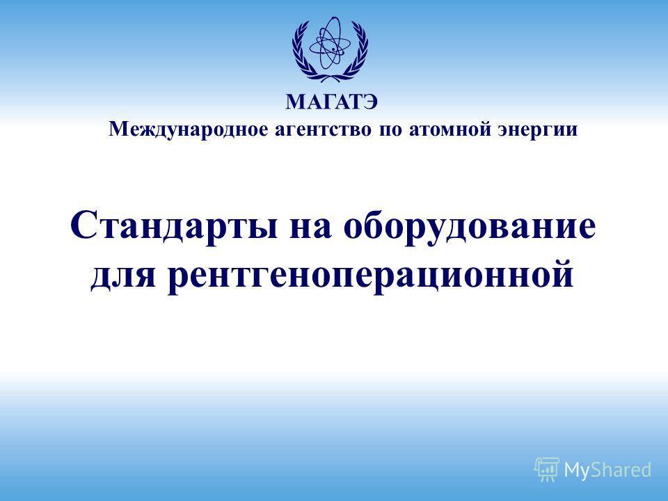 Международное агентство по атомной энергии МАГАТЭ Стандарты на оборудование для рентгеноперационной
