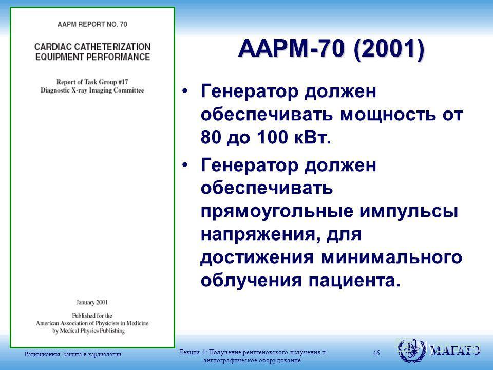 Радиационная защита в кардиологии МАГАТЭ Генератор должен обеспечивать мощность от 80 до 100 кВт. Генератор должен обеспечивать прямоугольные импульсы напряжения, для достижения минимального облучения пациента. 46 AAPM-70 (2001) Лекция 4: Получение р