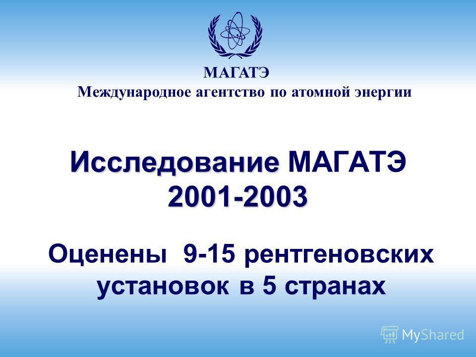 Международное агентство по атомной энергии МАГАТЭ Исследование 2001-2003 Исследование МАГАТЭ 2001-2003 Оценены 9-15 рентгеновских установок в 5 странах