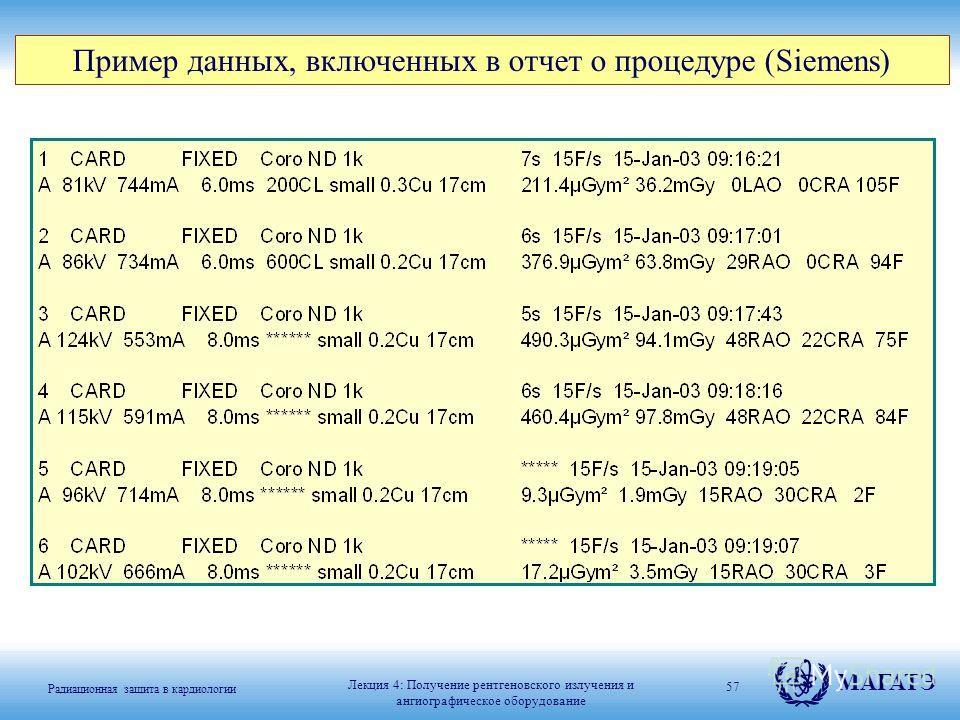 Радиационная защита в кардиологии МАГАТЭ 57 Пример данных, включенных в отчет о процедуре (Siemens) Лекция 4: Получение рентгеновского излучения и ангиографическое оборудование