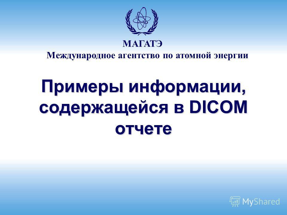 Международное агентство по атомной энергии МАГАТЭ Примеры информации, содержащейся в DICOM отчете