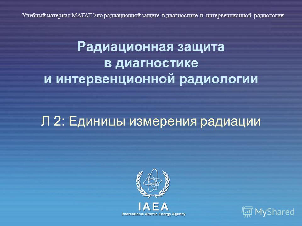 IAEA International Atomic Energy Agency Радиационная защита в диагностике и интервенционной радиологии Л 2: Единицы измерения радиации Учебный материал МАГАТЭ по радиационной защите в диагностике и интервенционной радиологии