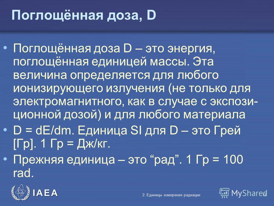 IAEA Поглощённая доза, D Поглощённая доза D – это энергия, поглощённая единицей массы. Эта величина определяется для любого ионизирующего излучения (не только для электромагнитного, как в случае с экспози- ционной дозой) и для любого материала D = dE