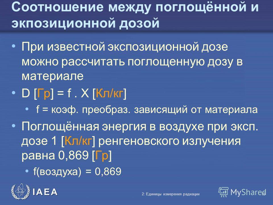 IAEA Соотношение между поглощённой и экпозиционной дозой При известной экспозиционной дозе можно рассчитать поглощенную дозу в материале D [Гр] = f. X [Кл/кг] f = коэф. преобраз. зависящий от материала Поглощённая энергия в воздухе при эксп. дозе 1 [