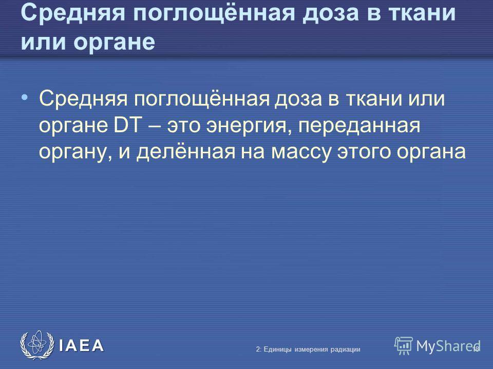 IAEA Средняя поглощённая доза в ткани или органе Средняя поглощённая доза в ткани или органе DT – это энергия, переданная органу, и делённая на массу этого органа 2: Единицы измерения радиации18