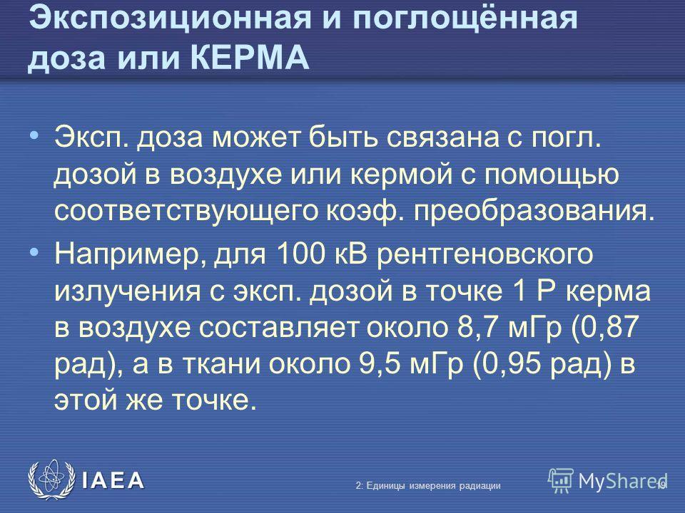 IAEA Экспозиционная и поглощённая доза или КЕРМА Эксп. доза может быть связана с погл. дозой в воздухе или кермой с помощью соответствующего коэф. преобразования. Например, для 100 кВ рентгеновского излучения с эксп. дозой в точке 1 Р керма в воздухе