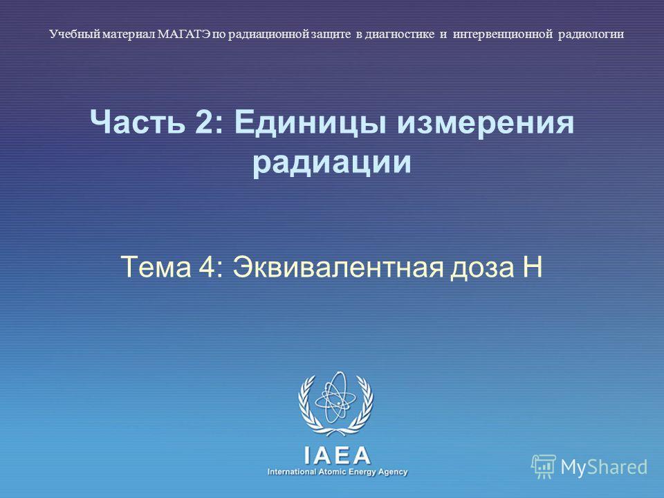 IAEA International Atomic Energy Agency Часть 2: Единицы измерения радиации Тема 4: Эквивалентная доза H Учебный материал МАГАТЭ по радиационной защите в диагностике и интервенционной радиологии