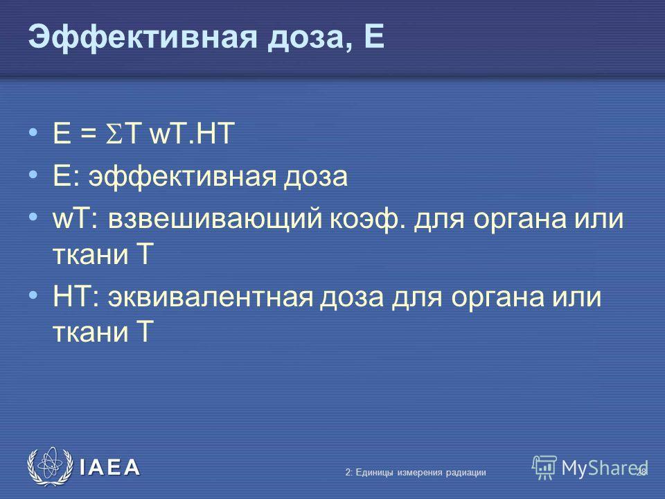 IAEA Эффективная доза, E E = T wT.HT E: эффективная доза wT: взвешивающий коэф. для органа или ткани T HT: эквивалентная доза для органа или ткани T 2: Единицы измерения радиации28