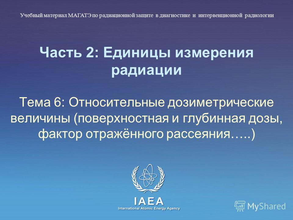 IAEA International Atomic Energy Agency Часть 2: Единицы измерения радиации Тема 6: Относительные дозиметрические величины (поверхностная и глубинная дозы, фактор отражённого рассеяния…..) Учебный материал МАГАТЭ по радиационной защите в диагностике
