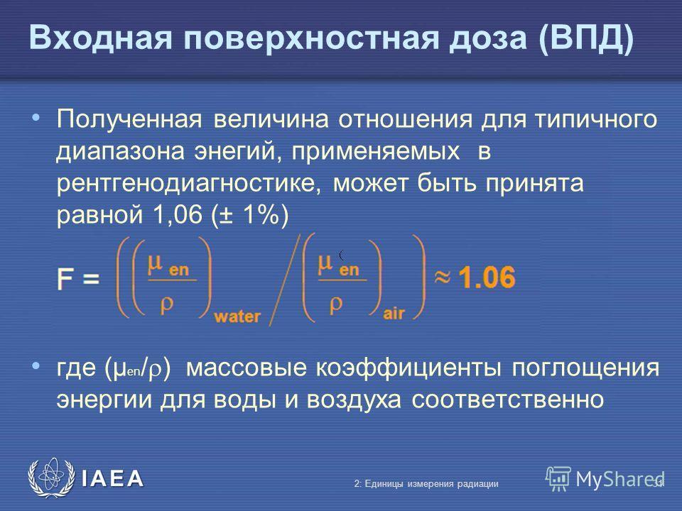 IAEA Входная поверхностная доза (ВПД) Полученная величина отношения для типичного диапазона энегий, применяемых в рентгенодиагностике, может быть принята равной 1,06 (± 1%) где (µ en / ) массовые коэффициенты поглощения энергии для воды и воздуха соо