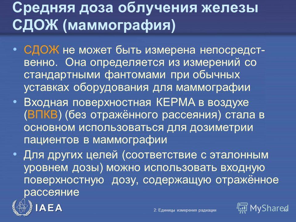 IAEA Средняя доза облучения железы СДОЖ (маммография) СДОЖ не может быть измерена непосредст- венно. Она определяется из измерений со стандартными фантомами при обычных уставках оборудования для маммографии Входная поверхностная КЕРМА в воздухе (ВПКВ