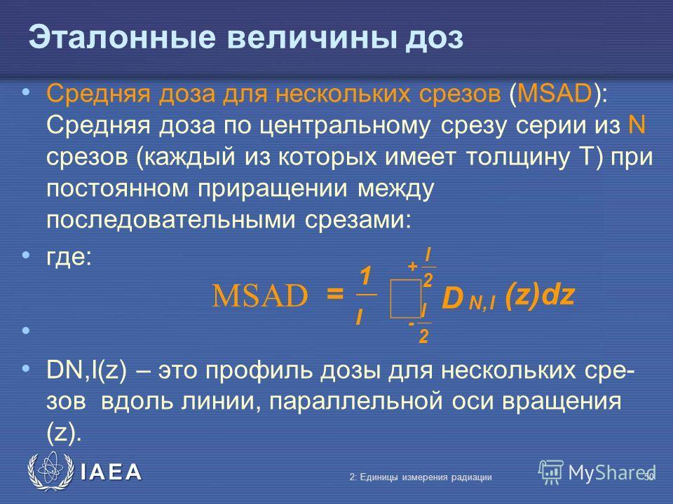 IAEA Эталонные величины доз Средняя доза для нескольких срезов (MSAD): Средняя доза по центральному срезу серии из N срезов (каждый из которых имеет толщину T) при постоянном приращении между последовательными срезами: где: DN,I(z) – это профиль дозы