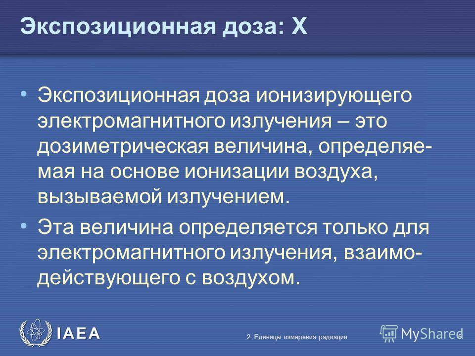 IAEA Экспозиционная доза: X Экспозиционная доза ионизирующего электромагнитного излучения – это дозиметрическая величина, определяе- мая на основе ионизации воздуха, вызываемой излучением. Эта величина определяется только для электромагнитного излуче