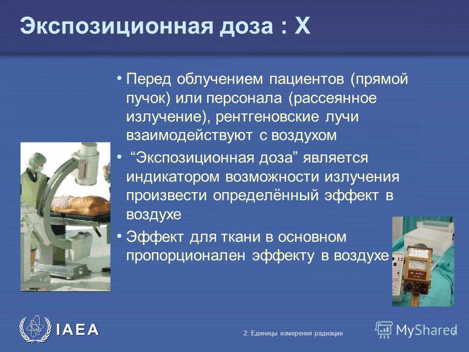 IAEA Экспозиционная доза : X Перед облучением пациентов (прямой пучок) или персонала (рассеянное излучение), рентгеновские лучи взаимодействуют с воздухом Экспозиционная доза является индикатором возможности излучения произвести определённый эффект в