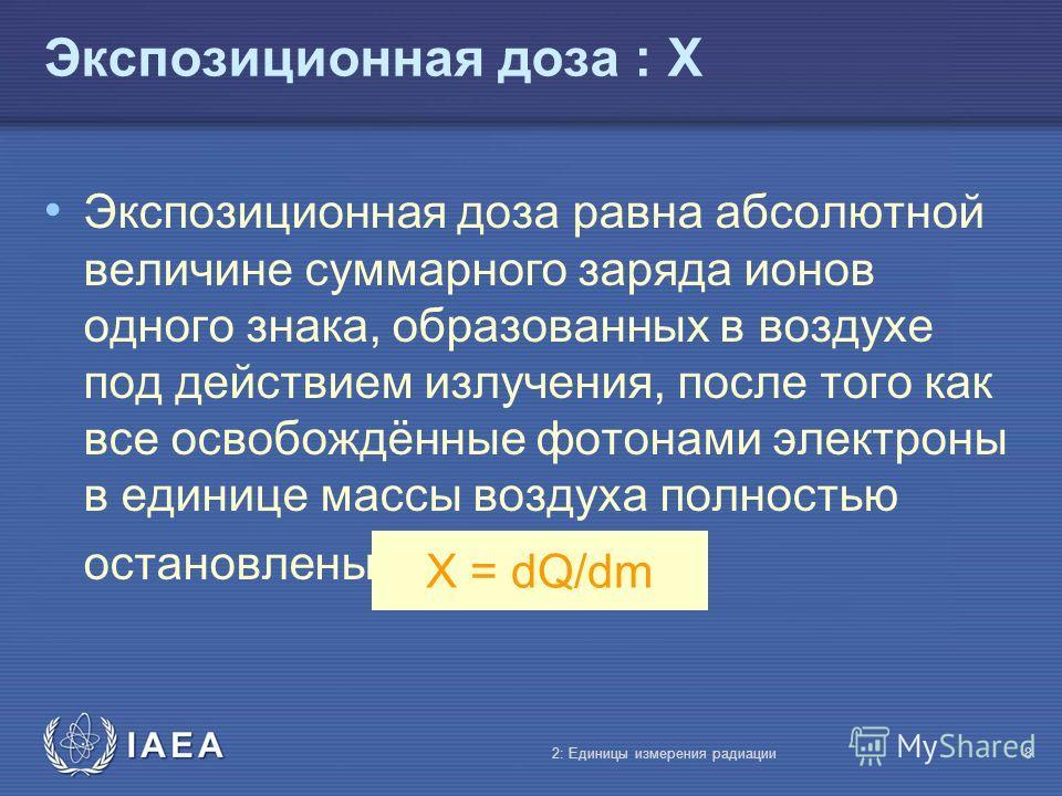 IAEA Экспозиционная доза : X Экспозиционная доза равна абсолютной величине суммарного заряда ионов одного знака, образованных в воздухе под действием излучения, после того как все освобождённые фотонами электроны в единице массы воздуха полностью ост