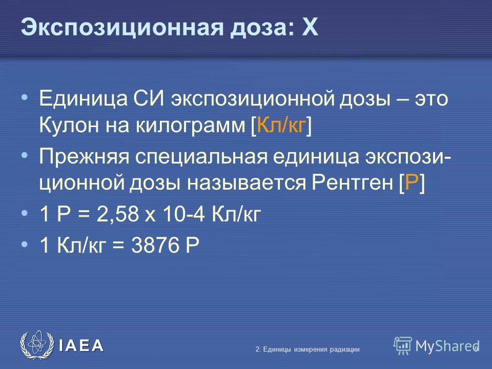 IAEA Экспозиционная доза: X Единица СИ экспозиционной дозы – это Кулон на килограмм [Кл/кг] Прежняя специальная единица экспози- ционной дозы называется Рентген [Р] 1 Р = 2,58 x 10-4 Кл/кг 1 Кл/кг = 3876 Р 2: Единицы измерения радиации9
