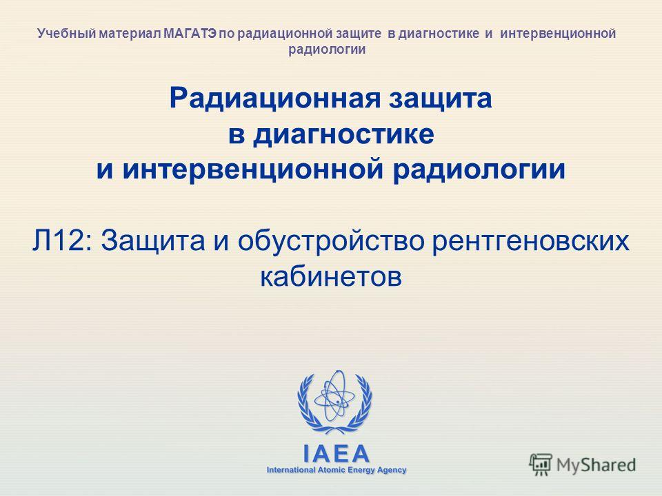 IAEA International Atomic Energy Agency Радиационная защита в диагностике и интервенционной радиологии Л12: Защита и обустройство рентгеновских кабинетов Учебный материал МАГАТЭ по радиационной защите в диагностике и интервенционной радиологии