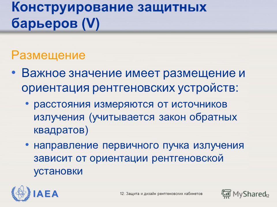 IAEA 12: Защита и дизайн рентгеновских кабинетов 12 Конструирование защитных барьеров (V) Размещение Важное значение имеет размещение и ориентация рентгеновских устройств: расстояния измеряются от источников излучения (учитывается закон обратных квад