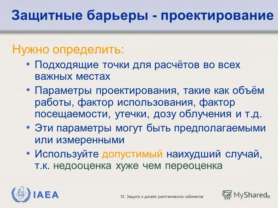 IAEA 12: Защита и дизайн рентгеновских кабинетов 16 Защитные барьеры - проектирование Нужно определить: Подходящие точки для расчётов во всех важных местах Параметры проектирования, такие как объём работы, фактор использования, фактор посещаемости, у