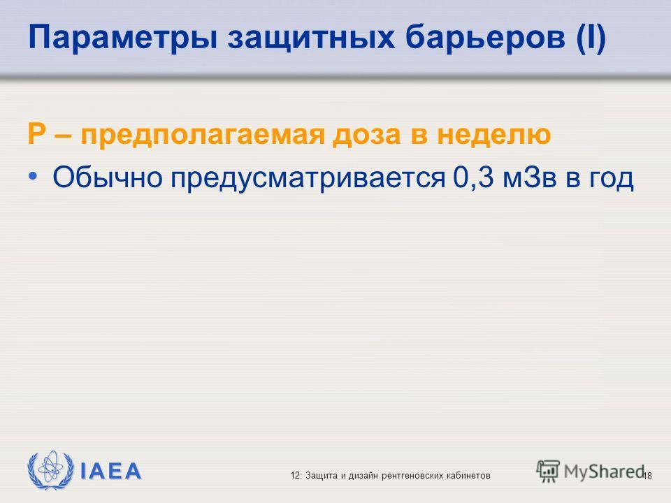 IAEA 12: Защита и дизайн рентгеновских кабинетов 18 Параметры защитных барьеров (I) P – предполагаемая доза в неделю Обычно предусматривается 0,3 мЗв в год