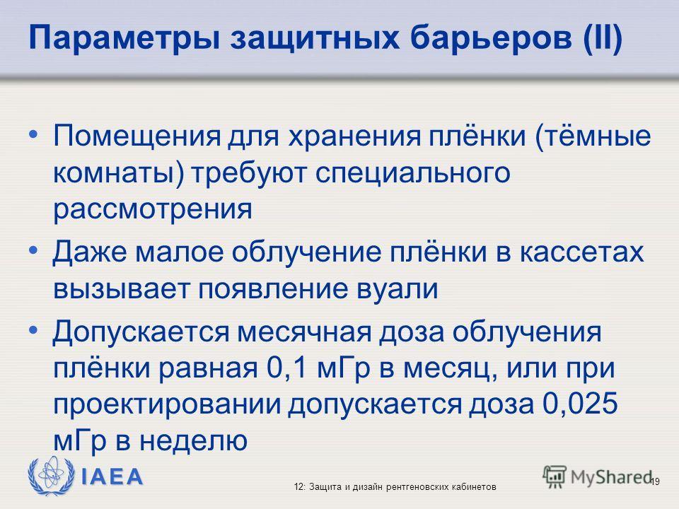 IAEA 12: Защита и дизайн рентгеновских кабинетов 19 Параметры защитных барьеров (II) Помещения для хранения плёнки (тёмные комнаты) требуют специального рассмотрения Даже малое облучение плёнки в кассетах вызывает появление вуали Допускается месячная